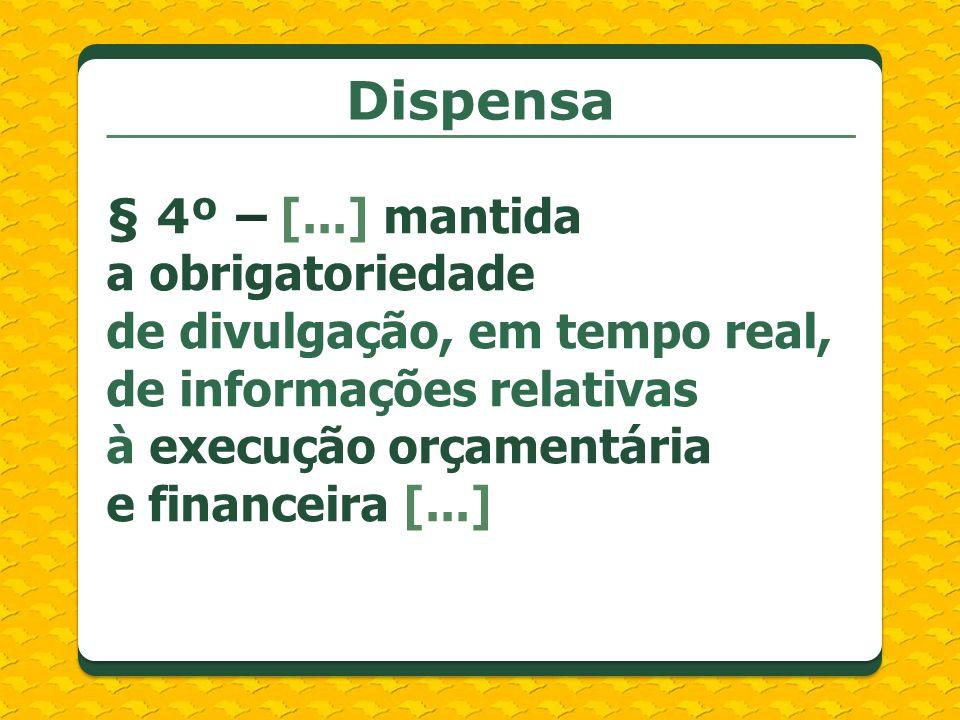 Dispensa § 4º – [...] mantida a obrigatoriedade de divulgação, em tempo real, de informações relativas à execução orçamentária e financeira [...]